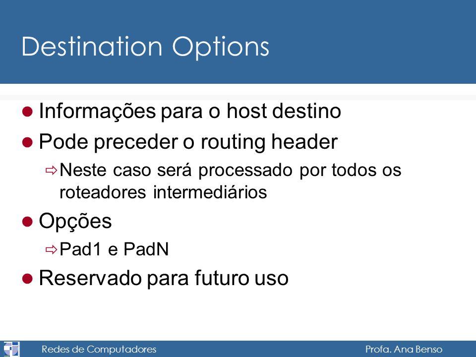 Redes de Computadores Profa. Ana Benso Destination Options Informações para o host destino Pode preceder o routing header Neste caso será processado p