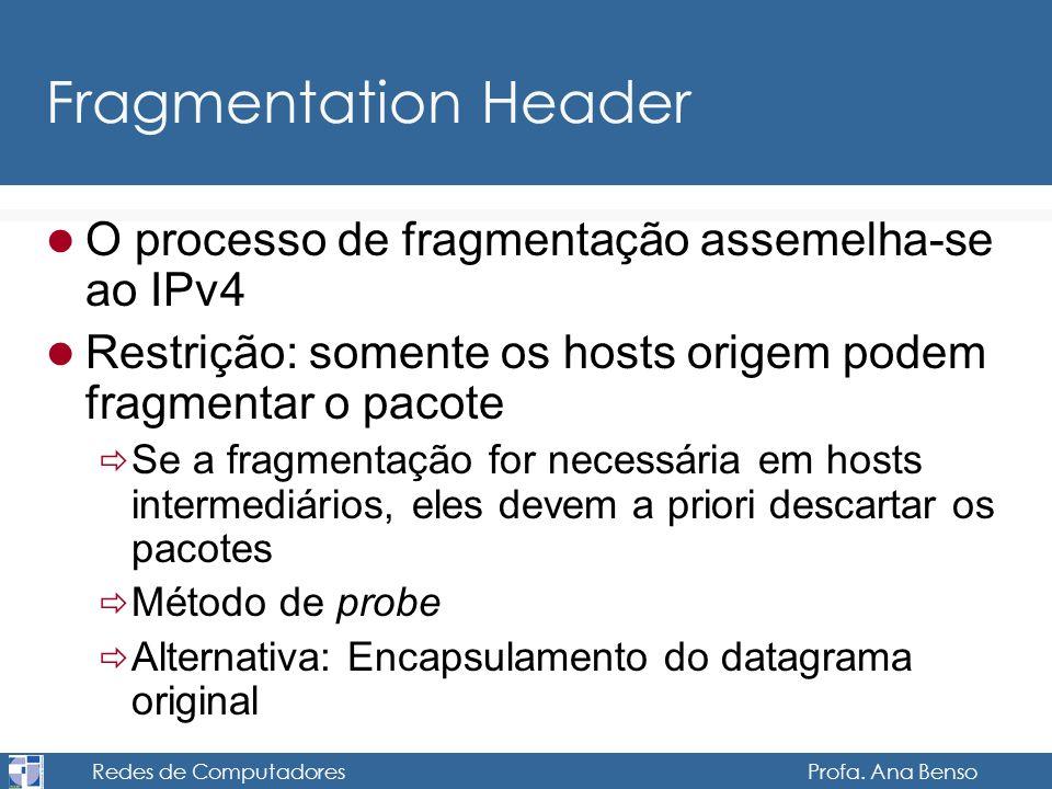 Redes de Computadores Profa. Ana Benso Fragmentation Header O processo de fragmentação assemelha-se ao IPv4 Restrição: somente os hosts origem podem f