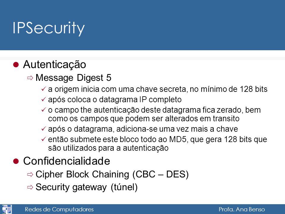 Redes de Computadores Profa. Ana Benso IPSecurity Autenticação Message Digest 5 a origem inicia com uma chave secreta, no mínimo de 128 bits após colo