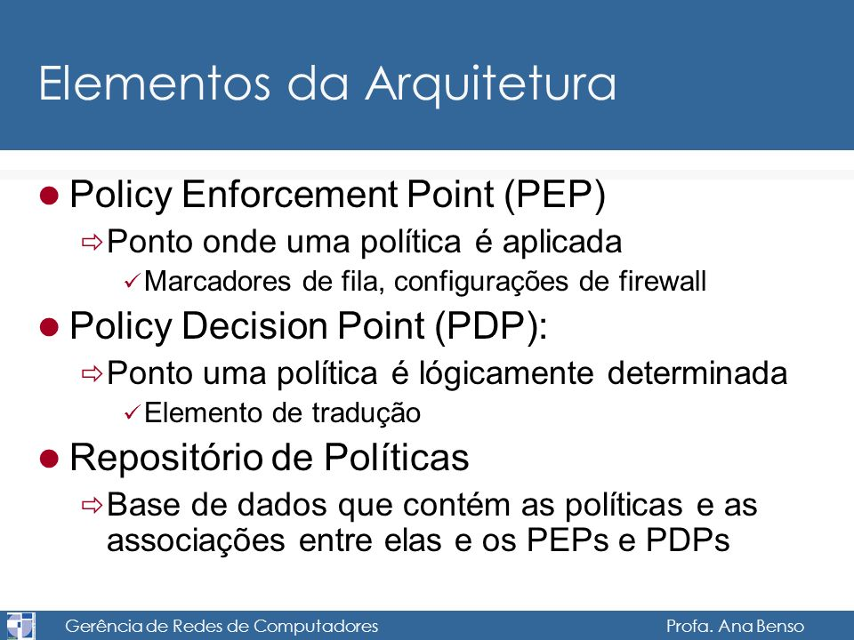 Gerência de Redes de Computadores Profa. Ana Benso Elementos da Arquitetura Policy Enforcement Point (PEP) Ponto onde uma política é aplicada Marcador