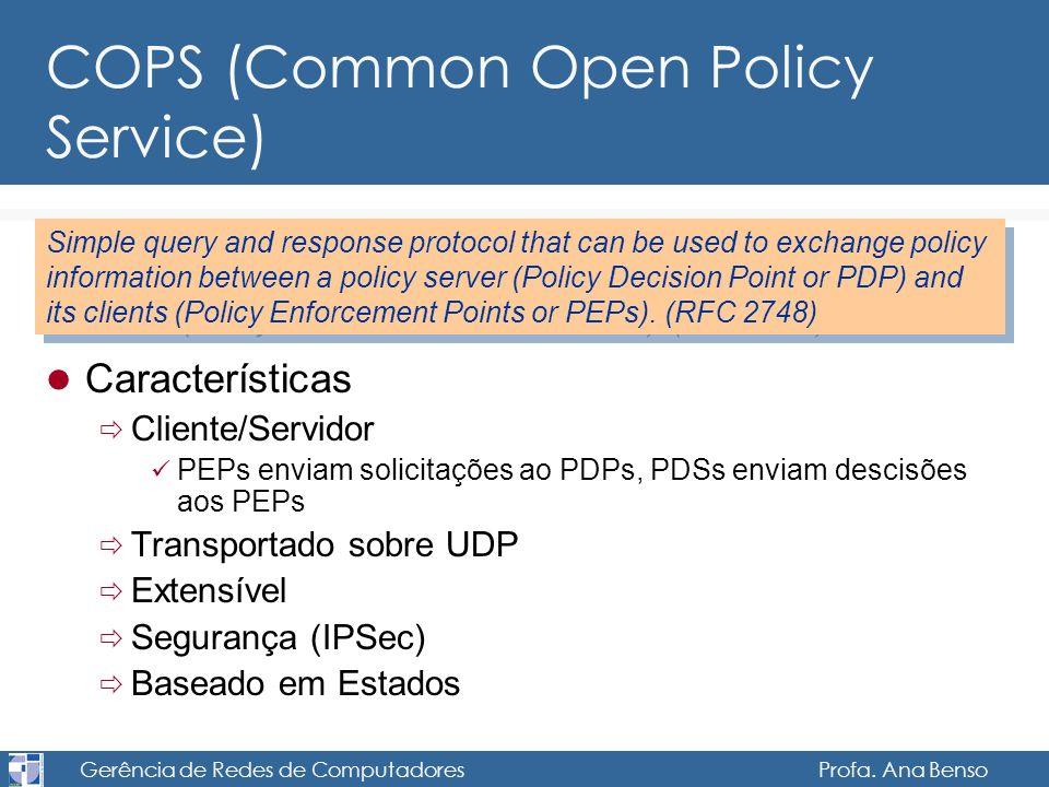 Gerência de Redes de Computadores Profa. Ana Benso COPS (Common Open Policy Service) Características Cliente/Servidor PEPs enviam solicitações ao PDPs