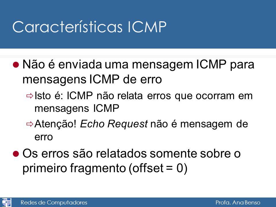 Redes de Computadores Profa. Ana Benso Características ICMP Não é enviada uma mensagem ICMP para mensagens ICMP de erro Isto é: ICMP não relata erros