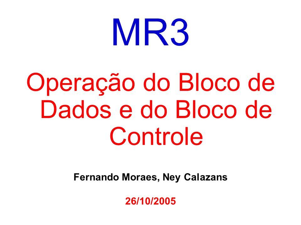 MR3 Operação do Bloco de Dados e do Bloco de Controle Fernando Moraes, Ney Calazans 26/10/2005