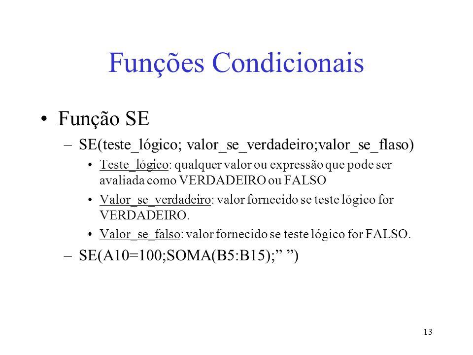 13 Funções Condicionais Função SE –SE(teste_lógico; valor_se_verdadeiro;valor_se_flaso) Teste_lógico: qualquer valor ou expressão que pode ser avaliad