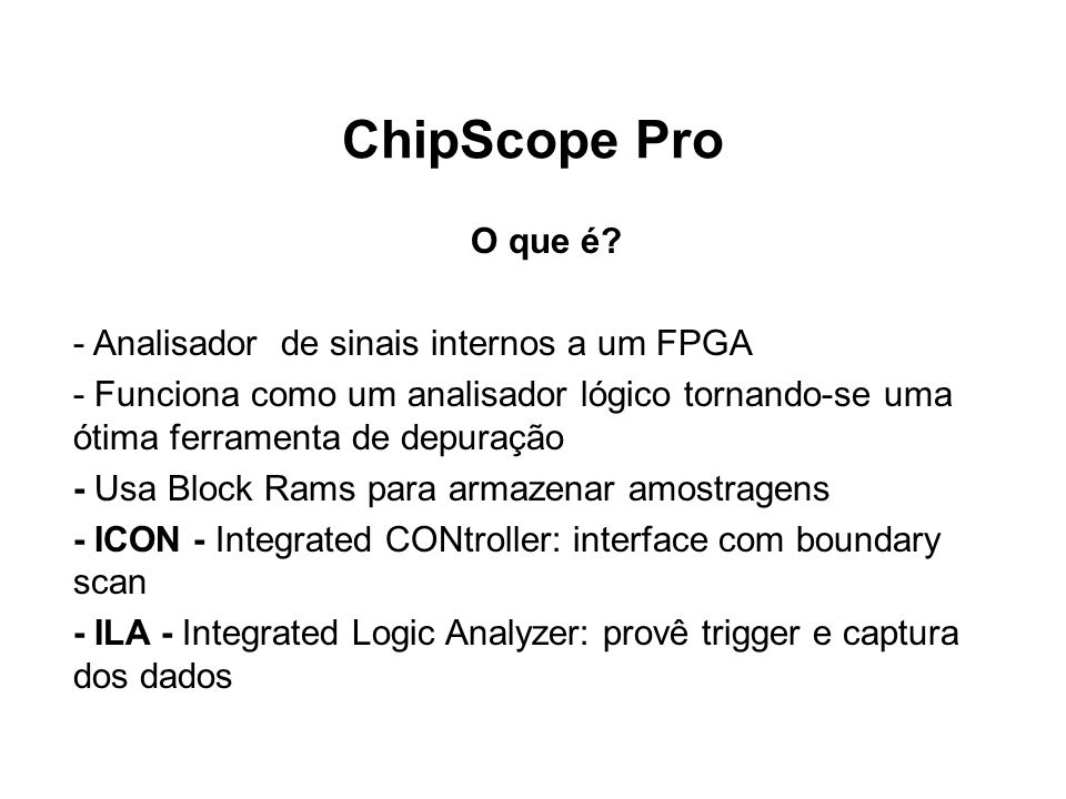 ChipScope Pro O que é? - Analisador de sinais internos a um FPGA - Funciona como um analisador lógico tornando-se uma ótima ferramenta de depuração -