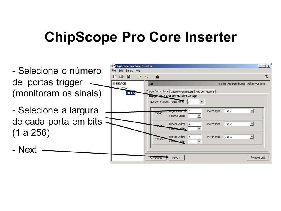 ChipScope Pro Core Inserter - Selecione o número de portas trigger (monitoram os sinais) - Selecione a largura de cada porta em bits (1 a 256) - Next