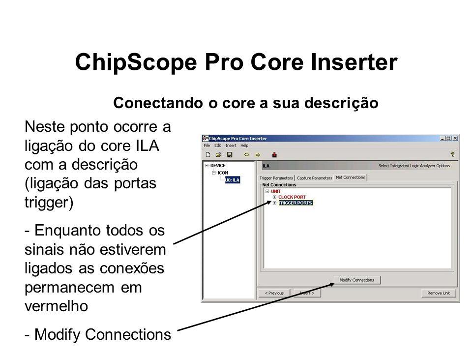 ChipScope Pro Core Inserter Neste ponto ocorre a ligação do core ILA com a descrição (ligação das portas trigger) - Enquanto todos os sinais não estiv