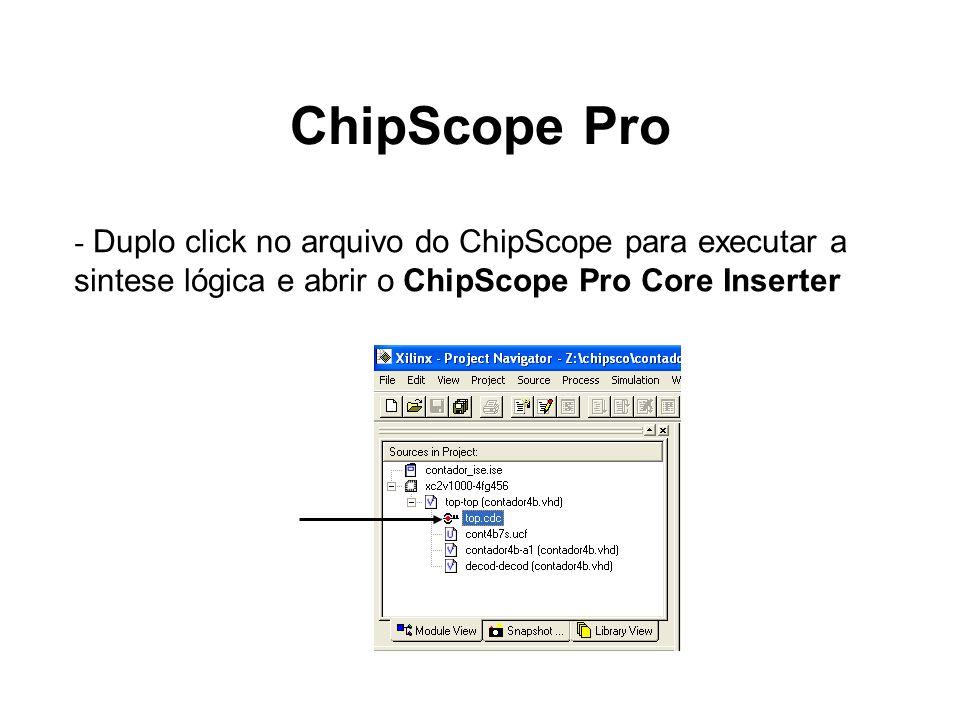 ChipScope Pro - Duplo click no arquivo do ChipScope para executar a sintese lógica e abrir o ChipScope Pro Core Inserter