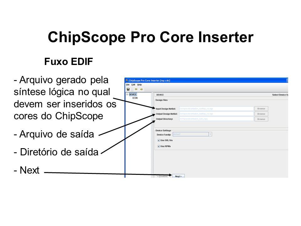 ChipScope Pro Core Inserter Fuxo EDIF - Arquivo gerado pela síntese lógica no qual devem ser inseridos os cores do ChipScope - Arquivo de saída - Dire