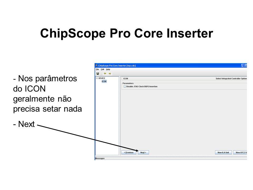 ChipScope Pro Core Inserter - Nos parâmetros do ICON geralmente não precisa setar nada - Next