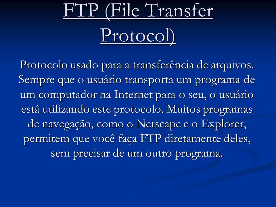 FTP (File Transfer Protocol) Protocolo usado para a transferência de arquivos. Sempre que o usuário transporta um programa de um computador na Interne