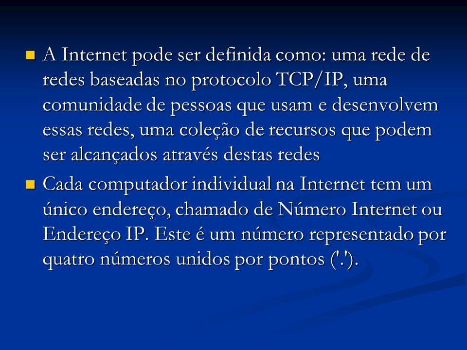 A Internet pode ser definida como: uma rede de redes baseadas no protocolo TCP/IP, uma comunidade de pessoas que usam e desenvolvem essas redes, uma c
