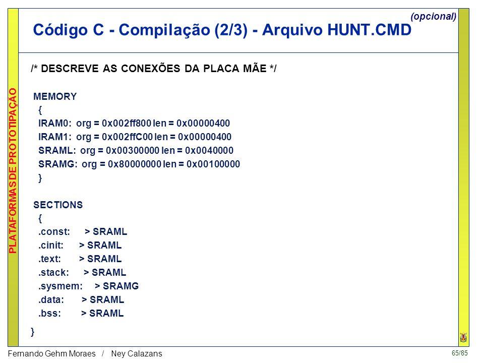 64/85 PLATAFORMAS DE PROTOTIPAÇÃO Fernando Gehm Moraes / Ney Calazans Código C - Compilação (1/3) O código de saída estará em.out.CMD -c /* LINK USING