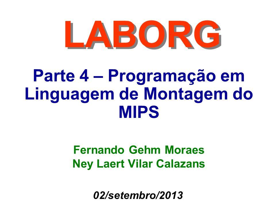Parte 4 – Programação em Linguagem de Montagem do MIPS LABORG Fernando Gehm Moraes Ney Laert Vilar Calazans 02/setembro/2013