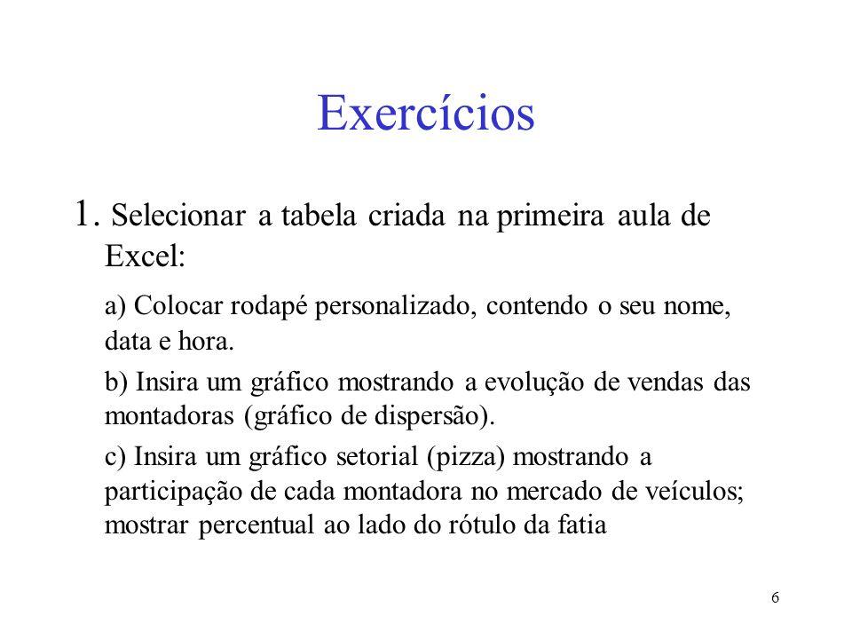 6 Exercícios 1. Selecionar a tabela criada na primeira aula de Excel: a) Colocar rodapé personalizado, contendo o seu nome, data e hora. b) Insira um