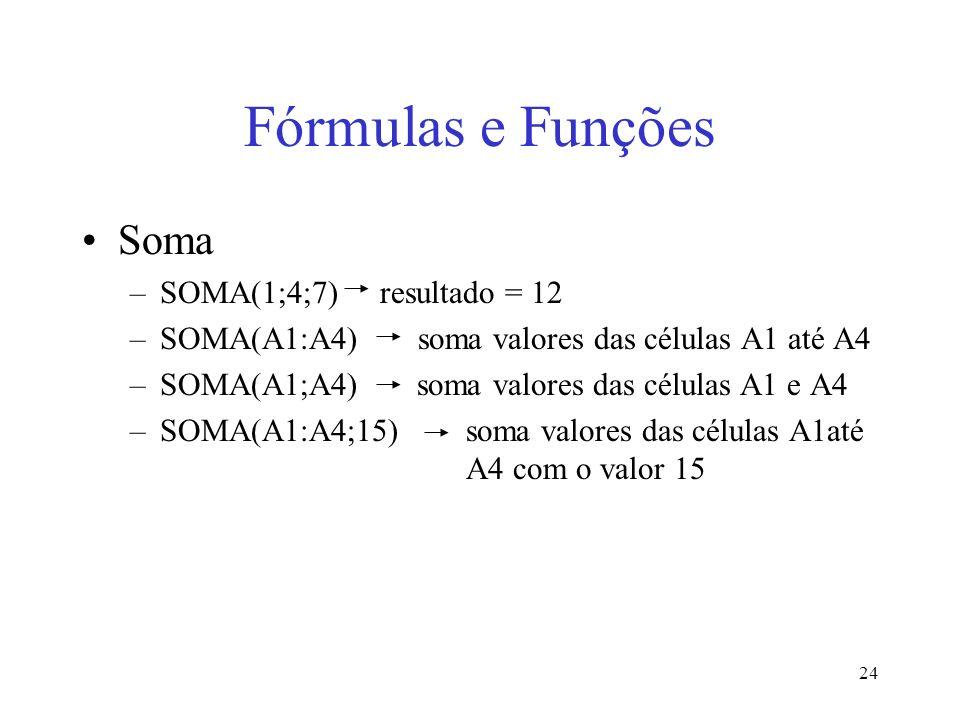 24 Fórmulas e Funções Soma –SOMA(1;4;7) resultado = 12 –SOMA(A1:A4) soma valores das células A1 até A4 –SOMA(A1;A4) soma valores das células A1 e A4 –
