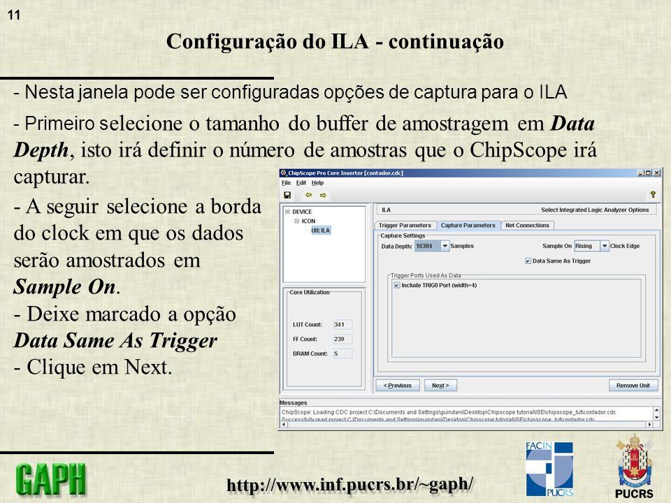 11 Configuração do ILA - continuação - Nesta janela pode ser configuradas opções de captura para o ILA - Primeiro s elecione o tamanho do buffer de amostragem em Data Depth, isto irá definir o número de amostras que o ChipScope irá capturar.