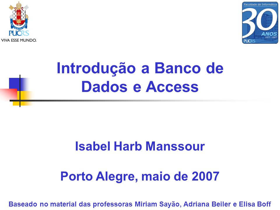 Introdução a Banco de Dados e Access Isabel Harb Manssour Porto Alegre, maio de 2007 Baseado no material das professoras Miriam Sayão, Adriana Beiler
