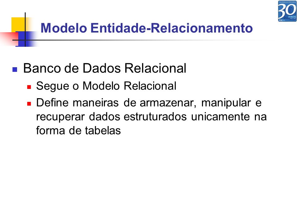 Modelo Entidade-Relacionamento Banco de Dados Relacional Segue o Modelo Relacional Define maneiras de armazenar, manipular e recuperar dados estrutura