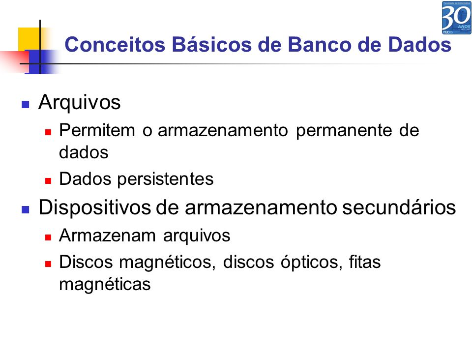Conceitos Básicos de Banco de Dados Arquivos Permitem o armazenamento permanente de dados Dados persistentes Dispositivos de armazenamento secundários