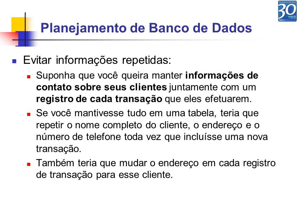 Planejamento de Banco de Dados Evitar informações repetidas: Suponha que você queira manter informações de contato sobre seus clientes juntamente com
