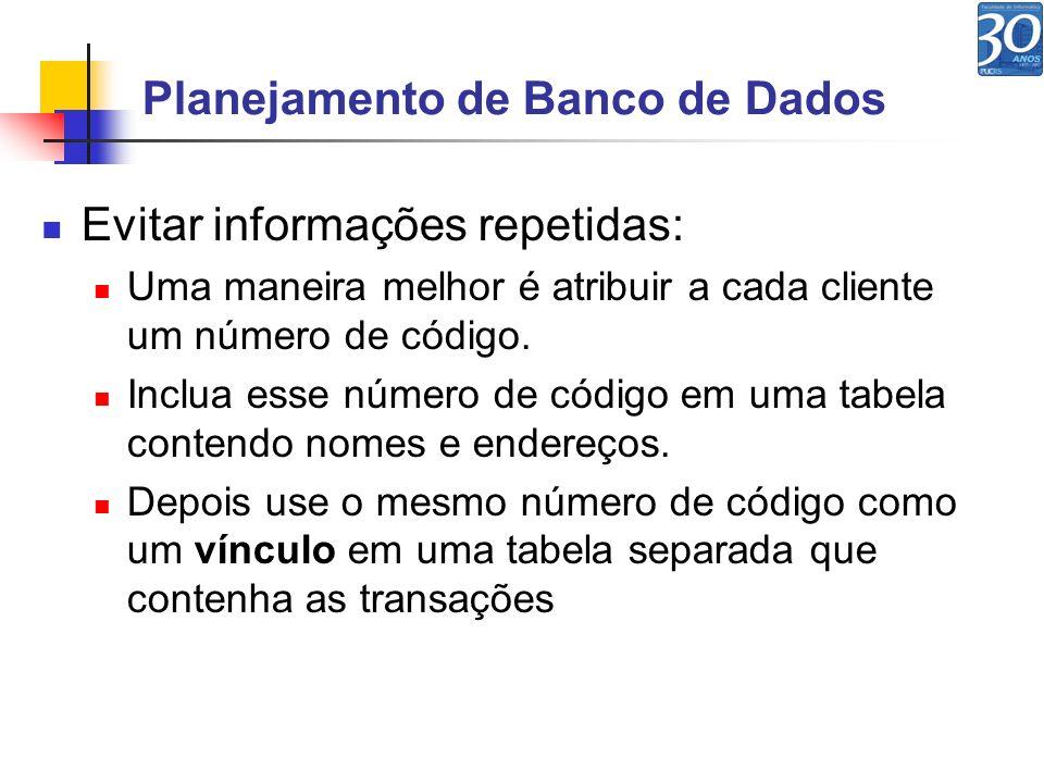 Planejamento de Banco de Dados Evitar informações repetidas: Uma maneira melhor é atribuir a cada cliente um número de código. Inclua esse número de c
