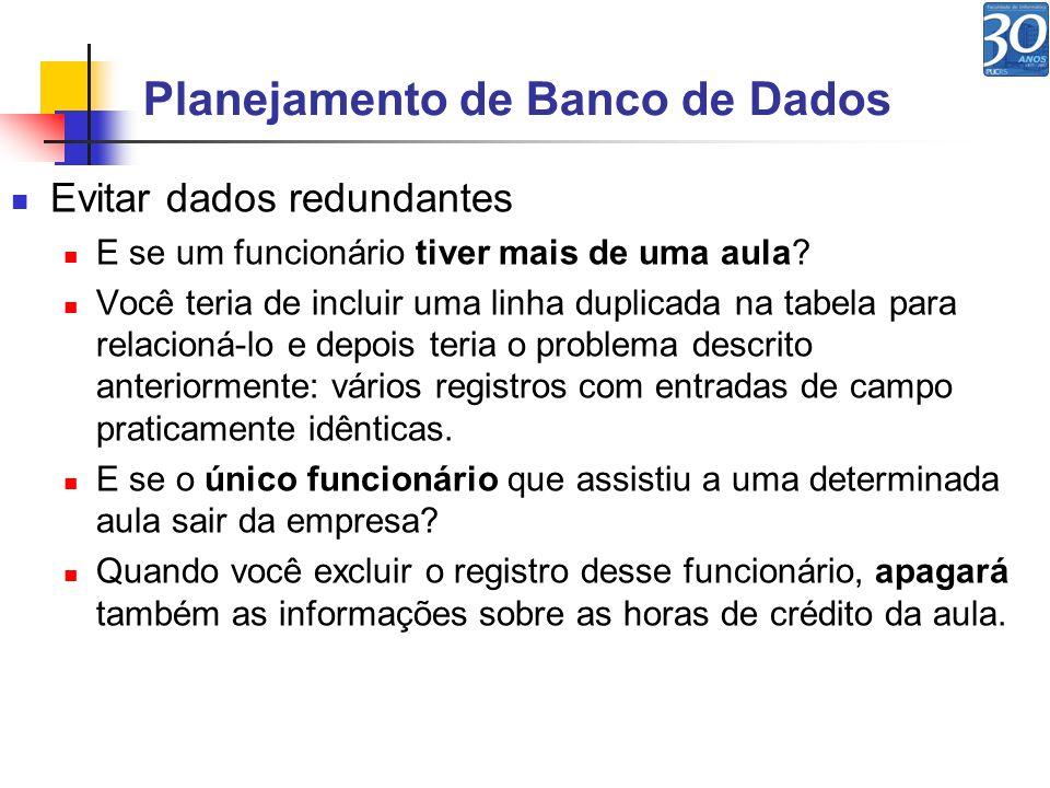 Planejamento de Banco de Dados Evitar dados redundantes E se um funcionário tiver mais de uma aula? Você teria de incluir uma linha duplicada na tabel