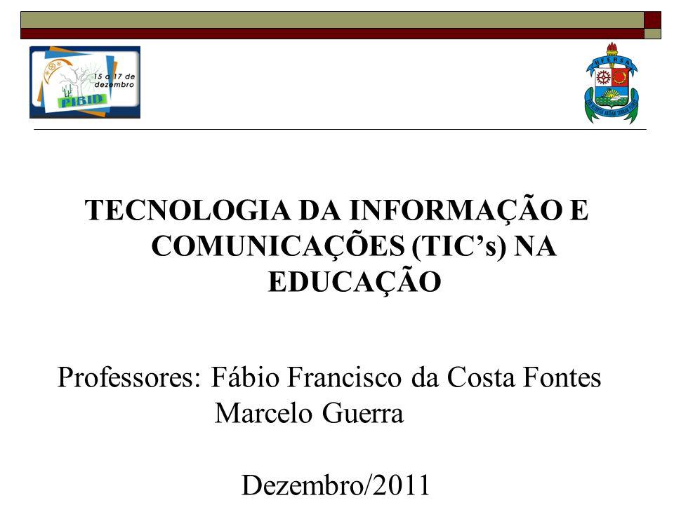 TECNOLOGIA DA INFORMAÇÃO E COMUNICAÇÕES (TICs) NA EDUCAÇÃO Professores: Fábio Francisco da Costa Fontes Marcelo Guerra Dezembro/2011