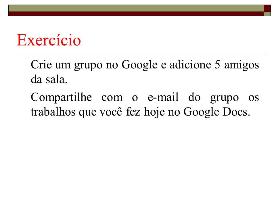 Exercício Crie um grupo no Google e adicione 5 amigos da sala. Compartilhe com o e-mail do grupo os trabalhos que você fez hoje no Google Docs.