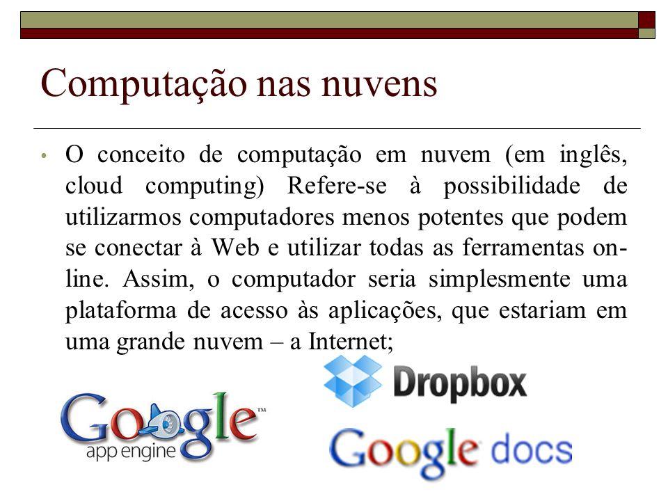 Computação nas nuvens O conceito de computação em nuvem (em inglês, cloud computing) Refere-se à possibilidade de utilizarmos computadores menos poten