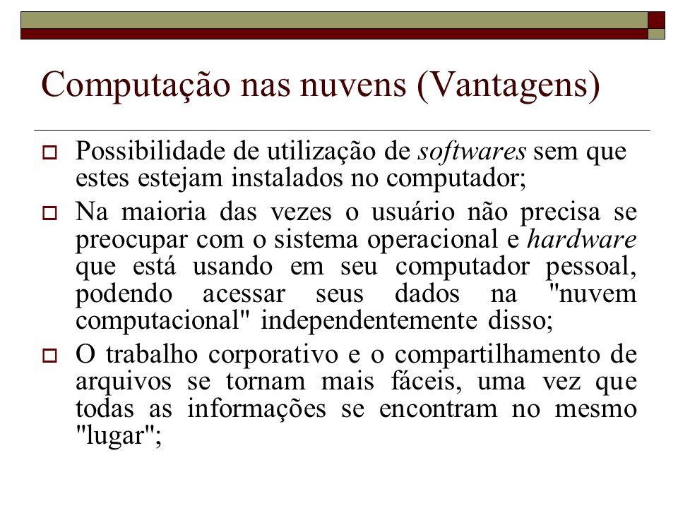 Computação nas nuvens (Vantagens) Possibilidade de utilização de softwares sem que estes estejam instalados no computador; Na maioria das vezes o usuá