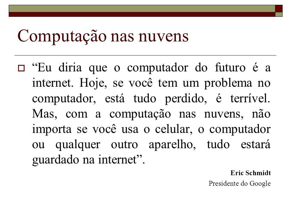 Computação nas nuvens Eu diria que o computador do futuro é a internet. Hoje, se você tem um problema no computador, está tudo perdido, é terrível. Ma