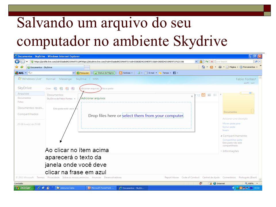 Salvando um arquivo do seu computador no ambiente Skydrive Ao clicar no ítem acima aparecerá o texto da janela onde você deve clicar na frase em azul