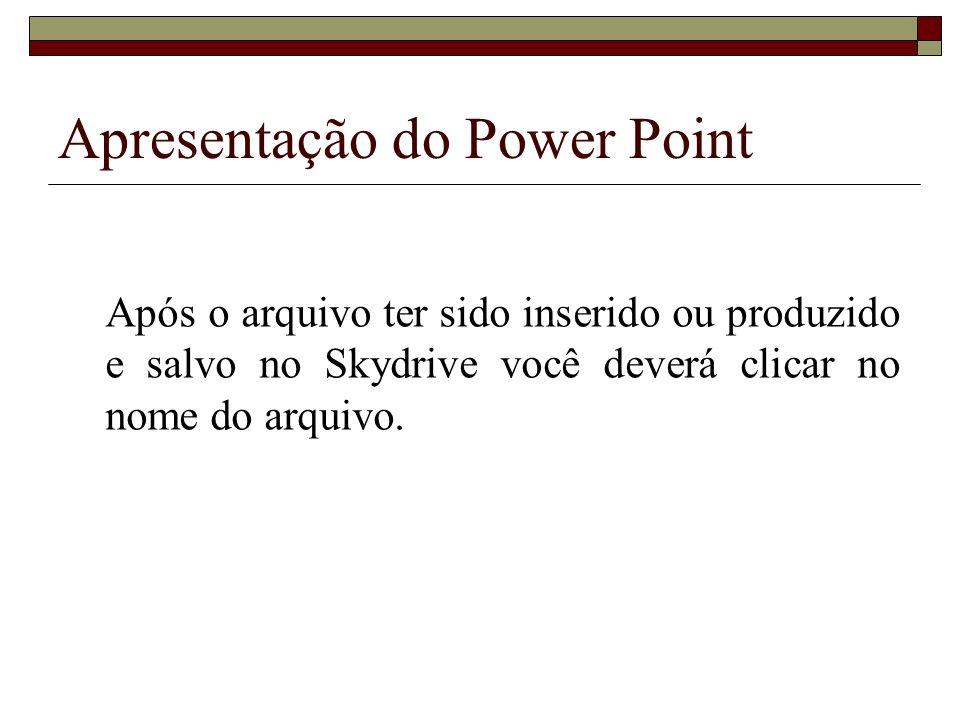 Apresentação do Power Point Após o arquivo ter sido inserido ou produzido e salvo no Skydrive você deverá clicar no nome do arquivo.
