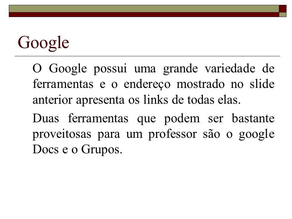 Google O Google possui uma grande variedade de ferramentas e o endereço mostrado no slide anterior apresenta os links de todas elas. Duas ferramentas
