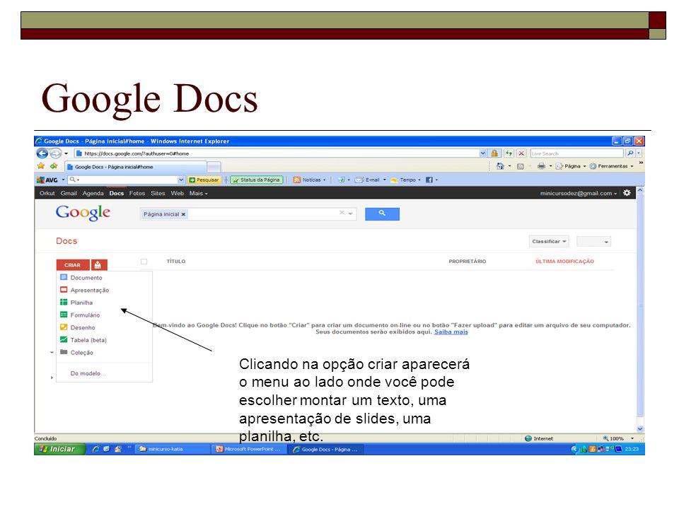 Google Docs Clicando na opção criar aparecerá o menu ao lado onde você pode escolher montar um texto, uma apresentação de slides, uma planilha, etc.