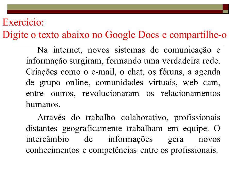Exercício: Digite o texto abaixo no Google Docs e compartilhe-o Na internet, novos sistemas de comunicação e informação surgiram, formando uma verdade