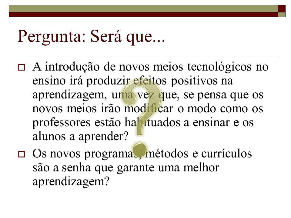 Pergunta: Será que... A introdução de novos meios tecnológicos no ensino irá produzir efeitos positivos na aprendizagem, uma vez que, se pensa que os