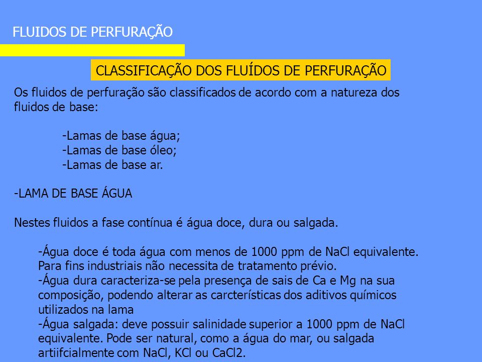 CLASSIFICAÇÃO DOS FLUÍDOS DE PERFURAÇÃO FLUIDOS DE PERFURAÇÃO Os fluidos de perfuração são classificados de acordo com a natureza dos fluidos de base: -Lamas de base água; -Lamas de base óleo; -Lamas de base ar.