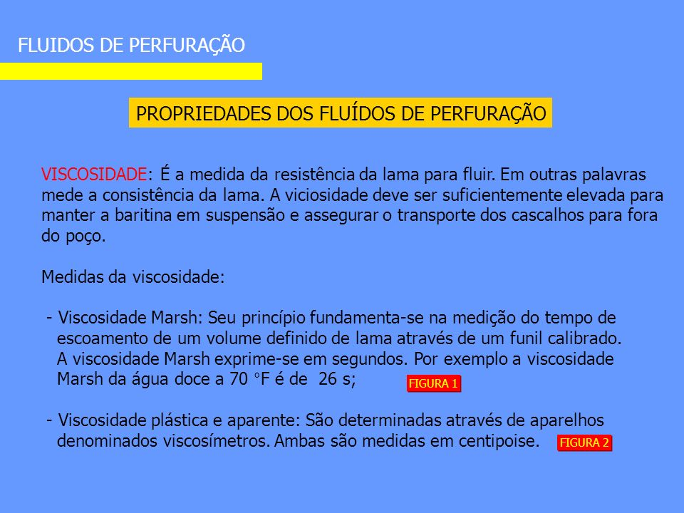PROPRIEDADES DOS FLUÍDOS DE PERFURAÇÃO FLUIDOS DE PERFURAÇÃO VISCOSIDADE: É a medida da resistência da lama para fluir.