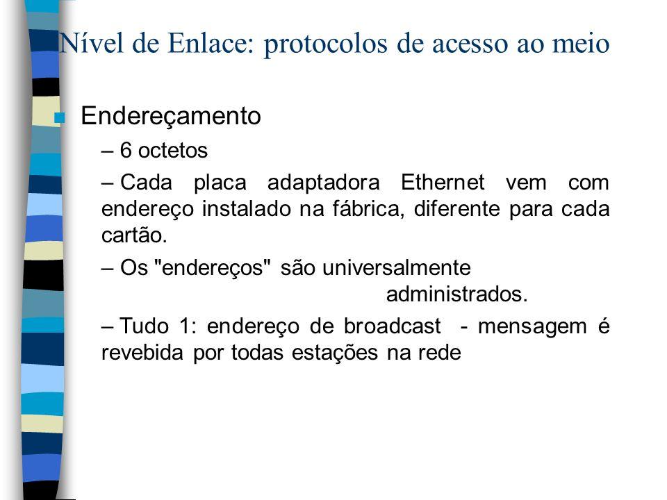 Nível de Enlace: protocolos de acesso ao meio n Endereçamento – 6 octetos – Cada placa adaptadora Ethernet vem com endereço instalado na fábrica, dife