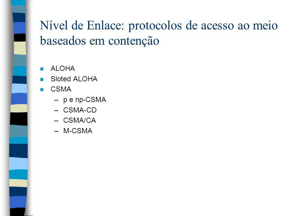 Nível de Enlace: protocolos de acesso ao meio baseados em contenção n ALOHA n Sloted ALOHA n CSMA –p e np-CSMA –CSMA-CD –CSMA/CA –M-CSMA