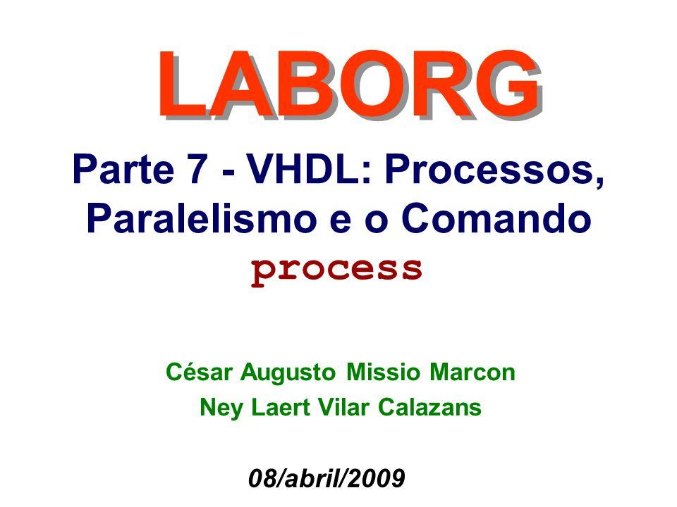 12 César Marcon / Ney Calazans O comando Process em VHDL O comando Process é uma construção em VHDL que serve para, entre outras utilidades: 1.Descrever comportamento de um hardware de maneira seqüencial, o que é complexo e limitado de realizar fora deste comando 2.Descrever hardware combinacional ou seqüencial 3.Prover uma maneira natural de descrever estruturas mais abstratas de hardware tais como máquinas de estados finitas Cada comando Process corresponde a exatamente um processo (paralelo) VHDL A semântica do comando Process é complexa para quem não domina bem os modelos de funcionamento de hardware em geral, e de hardware síncrono em particular