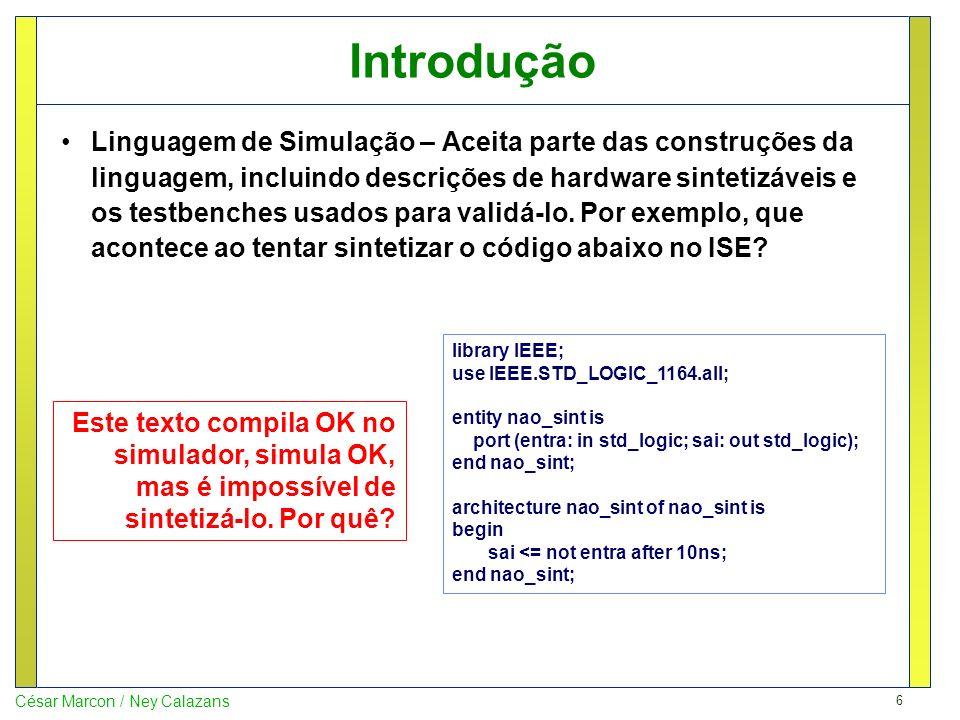 7 César Marcon / Ney Calazans Introdução Linguagem de Síntese – Aceita um subconjunto próprio das construções simuláveis da linguagem, apenas aquilo que as ferramentas de síntese conseguem traduzir para hardware de verdade.