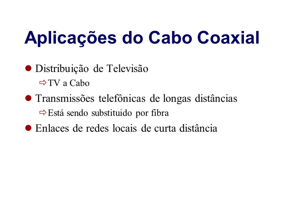 Aplicações do Cabo Coaxial Distribuição de Televisão TV a Cabo Transmissões telefônicas de longas distâncias Está sendo substituido por fibra Enlaces