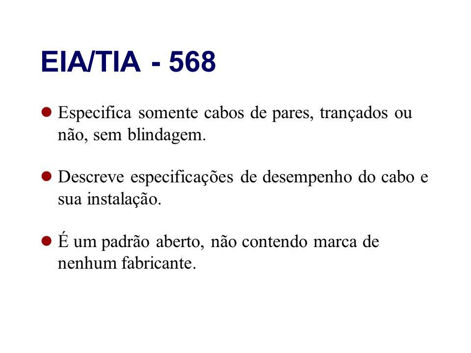 EIA/TIA - 568 Especifica somente cabos de pares, trançados ou não, sem blindagem. Descreve especificações de desempenho do cabo e sua instalação. É um
