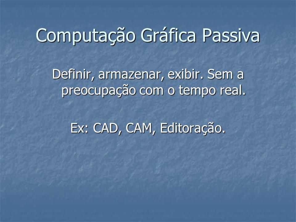Computação Gráfica Passiva Definir, armazenar, exibir. Sem a preocupação com o tempo real. Ex: CAD, CAM, Editoração.