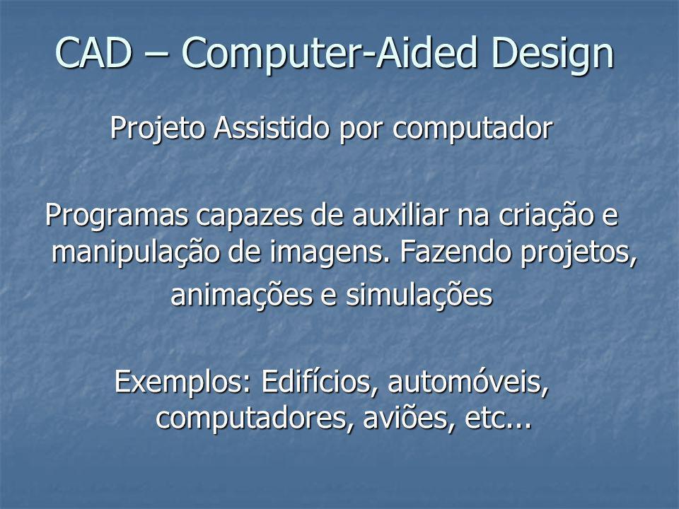 CAD – Computer-Aided Design Projeto Assistido por computador Programas capazes de auxiliar na criação e manipulação de imagens. Fazendo projetos, anim