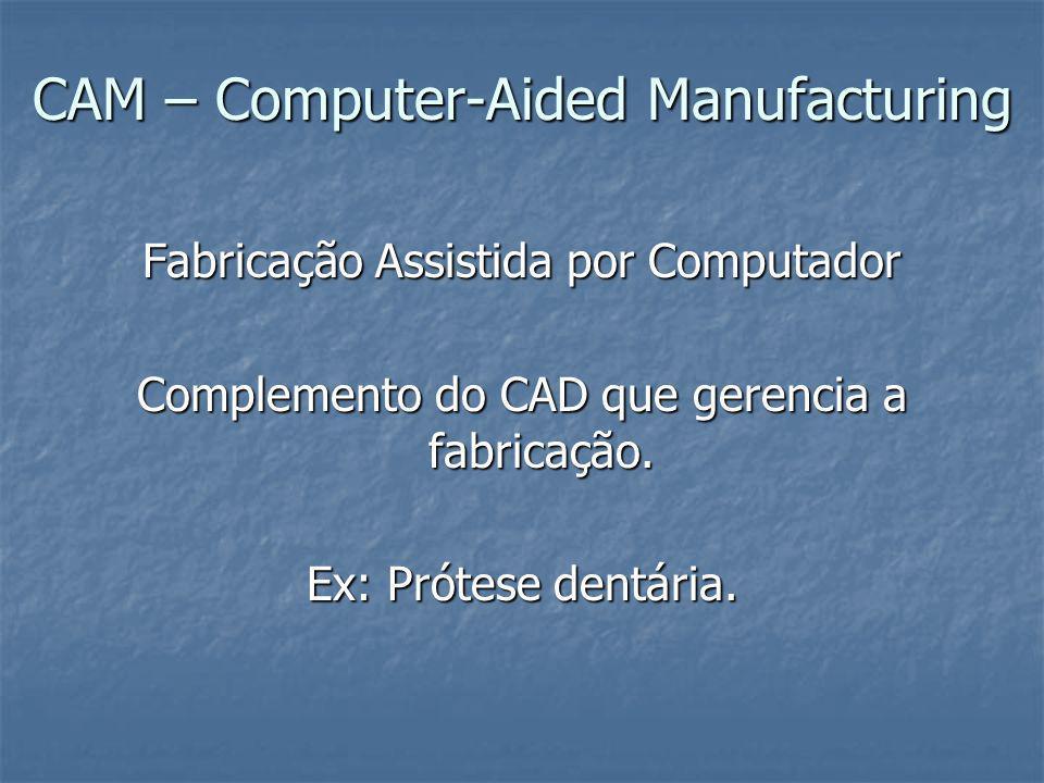 CAM – Computer-Aided Manufacturing Fabricação Assistida por Computador Complemento do CAD que gerencia a fabricação. Ex: Prótese dentária.