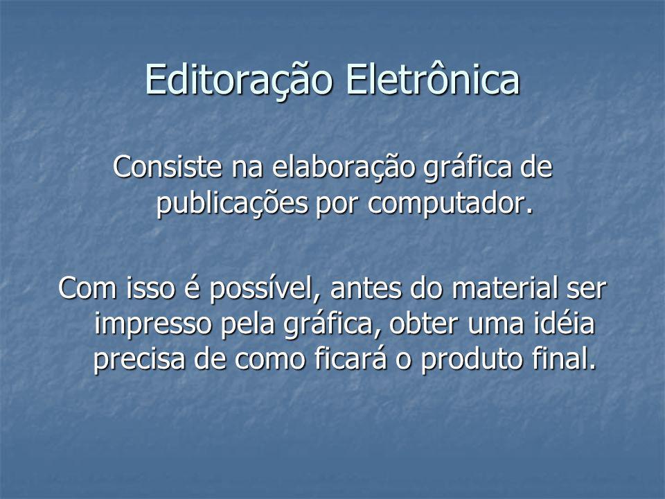 Editoração Eletrônica Consiste na elaboração gráfica de publicações por computador. Com isso é possível, antes do material ser impresso pela gráfica,